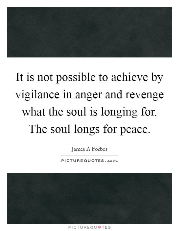 It is not possible to achieve by vigilance in anger and revenge what the soul is longing for. The soul longs for peace Picture Quote #1