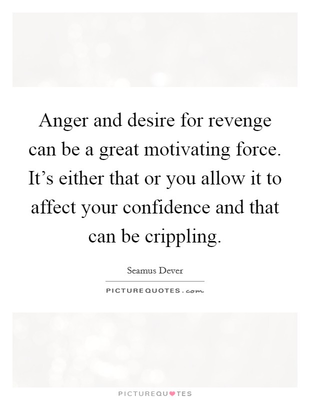 Anger and desire for revenge can be a great motivating force. It's either that or you allow it to affect your confidence and that can be crippling Picture Quote #1