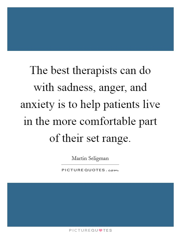 The best therapists can do with sadness, anger, and anxiety is to help patients live in the more comfortable part of their set range Picture Quote #1