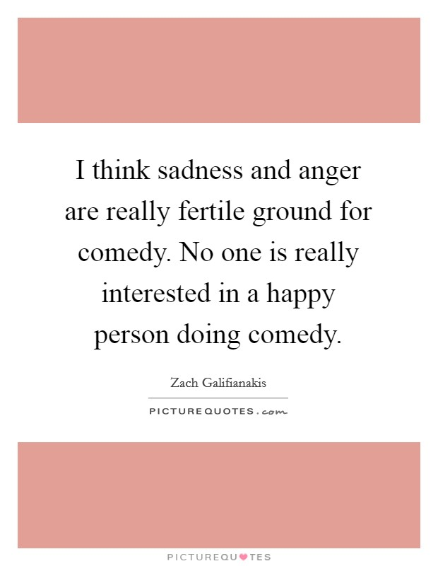 I think sadness and anger are really fertile ground for comedy. No one is really interested in a happy person doing comedy Picture Quote #1