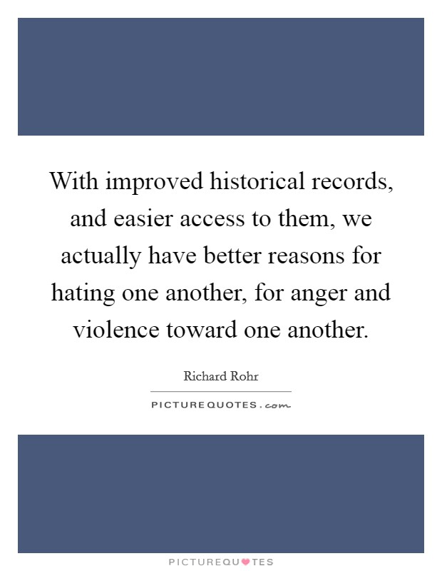 With improved historical records, and easier access to them, we actually have better reasons for hating one another, for anger and violence toward one another Picture Quote #1