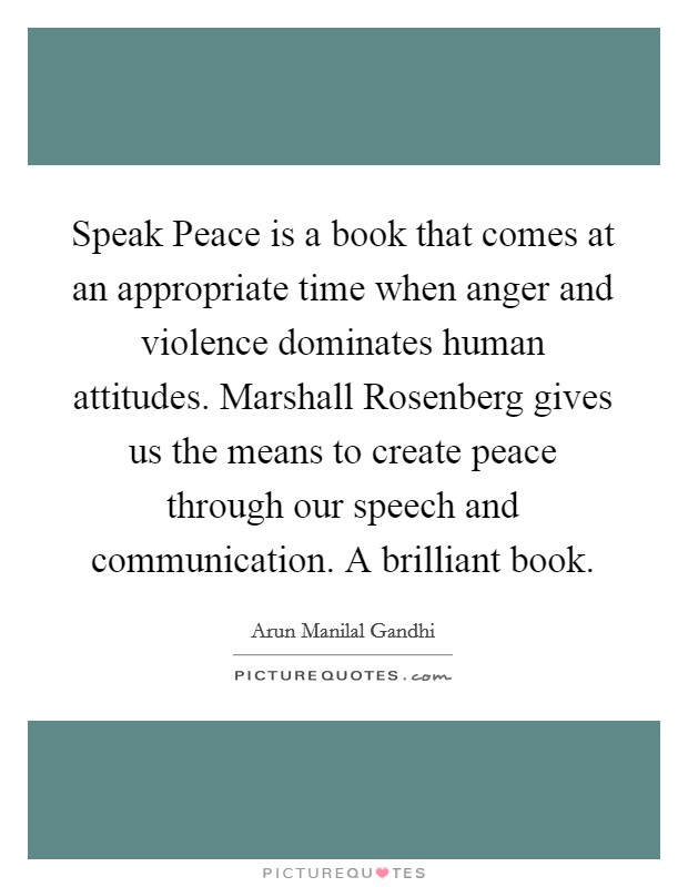 Speak Peace is a book that comes at an appropriate time when anger and violence dominates human attitudes. Marshall Rosenberg gives us the means to create peace through our speech and communication. A brilliant book Picture Quote #1