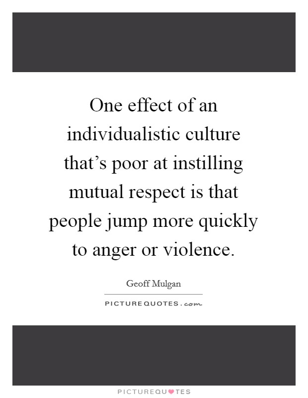 One effect of an individualistic culture that's poor at instilling mutual respect is that people jump more quickly to anger or violence Picture Quote #1