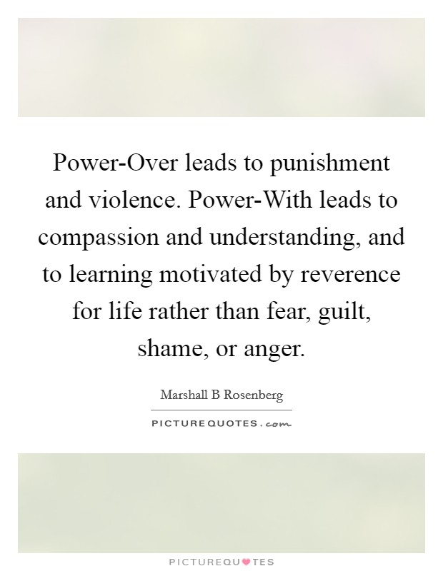Power-Over leads to punishment and violence. Power-With leads to compassion and understanding, and to learning motivated by reverence for life rather than fear, guilt, shame, or anger Picture Quote #1