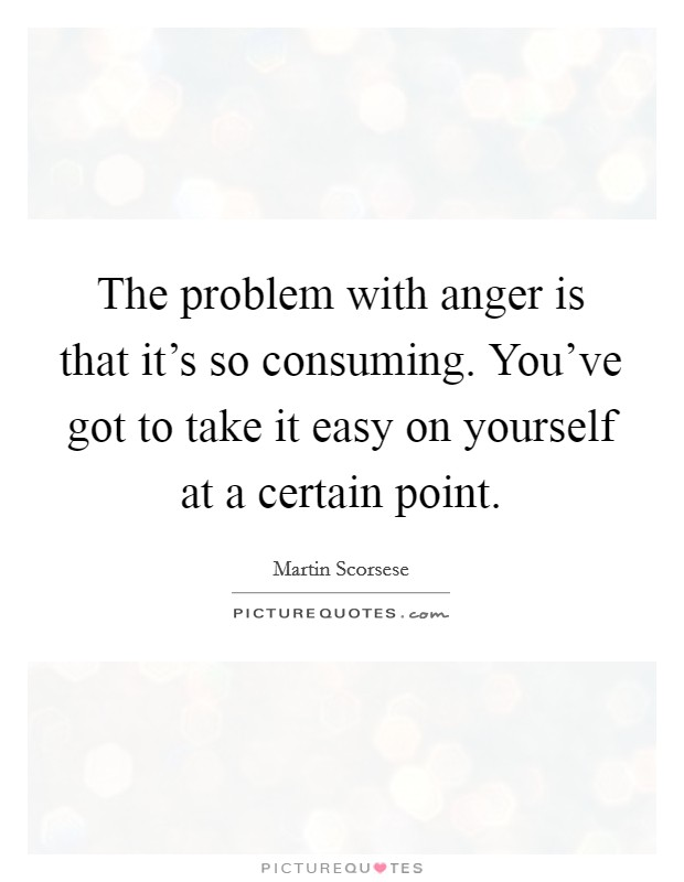 The problem with anger is that it's so consuming. You've got to take it easy on yourself at a certain point Picture Quote #1