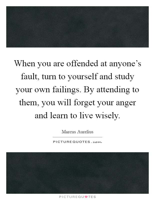 When you are offended at anyone's fault, turn to yourself and study your own failings. By attending to them, you will forget your anger and learn to live wisely Picture Quote #1