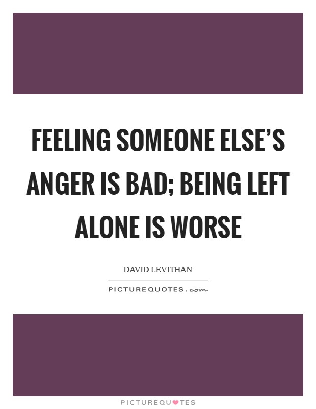 Feeling someone else's anger is bad; being left alone is worse Picture Quote #1