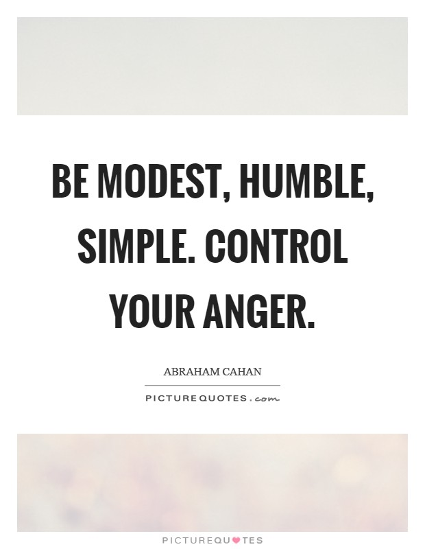 Be modest, humble, simple. Control your anger Picture Quote #1