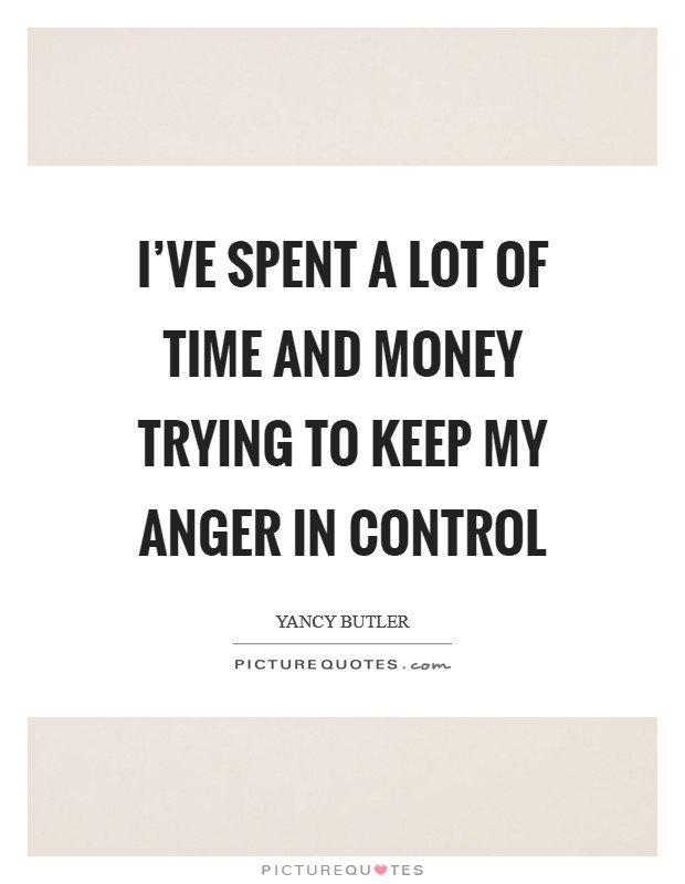 I've spent a lot of time and money trying to keep my anger in control Picture Quote #1