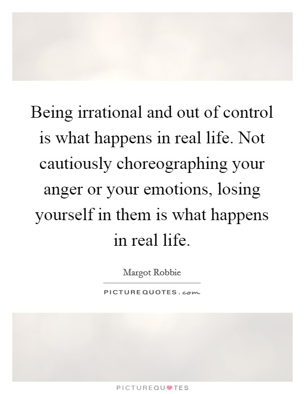 Being irrational and out of control is what happens in real life. Not cautiously choreographing your anger or your emotions, losing yourself in them is what happens in real life Picture Quote #1