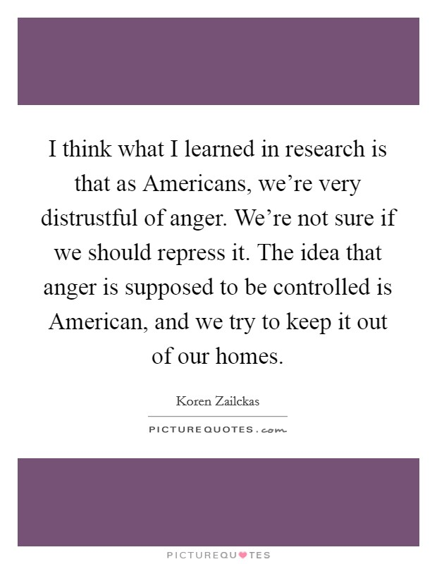 I think what I learned in research is that as Americans, we're very distrustful of anger. We're not sure if we should repress it. The idea that anger is supposed to be controlled is American, and we try to keep it out of our homes Picture Quote #1