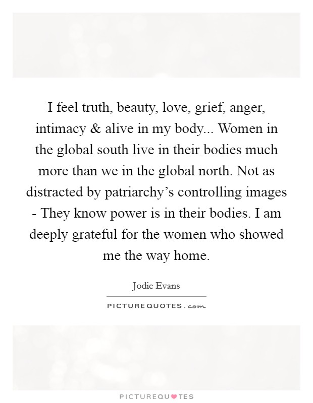 I feel truth, beauty, love, grief, anger, intimacy and alive in my body... Women in the global south live in their bodies much more than we in the global north. Not as distracted by patriarchy's controlling images - They know power is in their bodies. I am deeply grateful for the women who showed me the way home Picture Quote #1