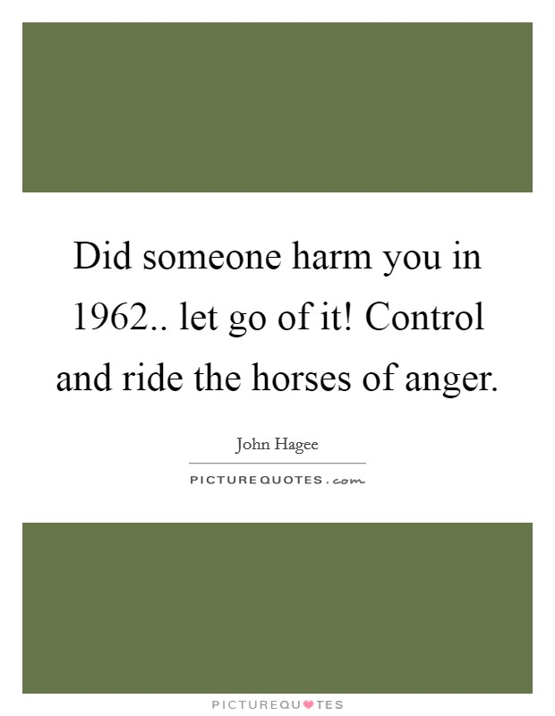 Did someone harm you in 1962.. let go of it! Control and ride the horses of anger Picture Quote #1