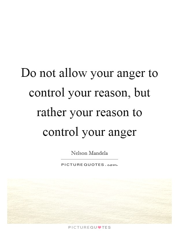 Do not allow your anger to control your reason, but rather your reason to control your anger Picture Quote #1
