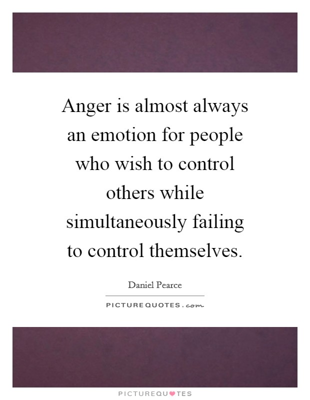 Anger is almost always an emotion for people who wish to control others while simultaneously failing to control themselves Picture Quote #1