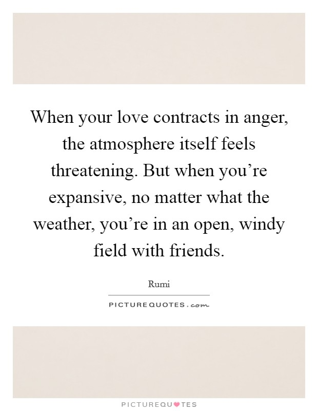 When your love contracts in anger, the atmosphere itself feels threatening. But when you're expansive, no matter what the weather, you're in an open, windy field with friends Picture Quote #1