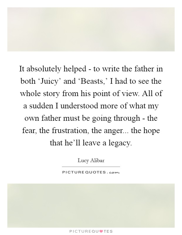It absolutely helped - to write the father in both 'Juicy' and 'Beasts,' I had to see the whole story from his point of view. All of a sudden I understood more of what my own father must be going through - the fear, the frustration, the anger... the hope that he'll leave a legacy Picture Quote #1