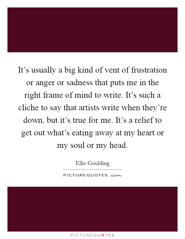 It's usually a big kind of vent of frustration or anger or sadness that puts me in the right frame of mind to write. It's such a cliche to say that artists write when they're down, but it's true for me. It's a relief to get out what's eating away at my heart or my soul or my head Picture Quote #1