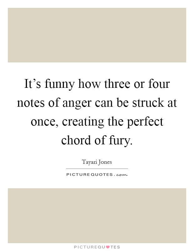 It's funny how three or four notes of anger can be struck at once, creating the perfect chord of fury Picture Quote #1