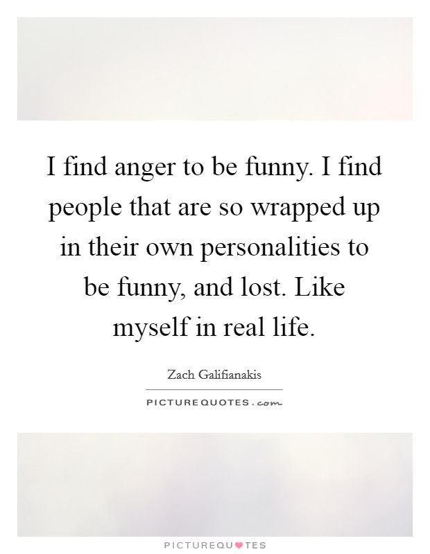 I find anger to be funny. I find people that are so wrapped up in their own personalities to be funny, and lost. Like myself in real life Picture Quote #1