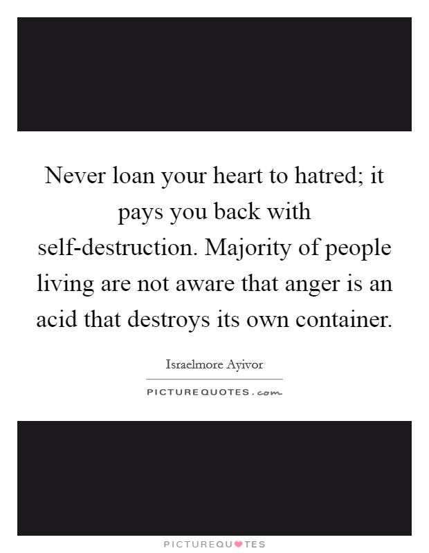 Never loan your heart to hatred; it pays you back with self-destruction. Majority of people living are not aware that anger is an acid that destroys its own container Picture Quote #1