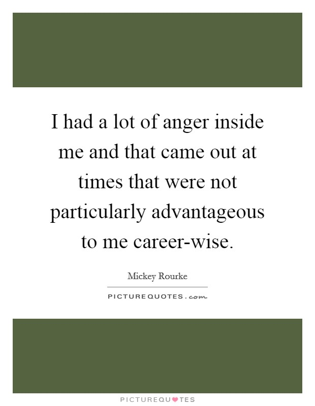 I had a lot of anger inside me and that came out at times that were not particularly advantageous to me career-wise Picture Quote #1