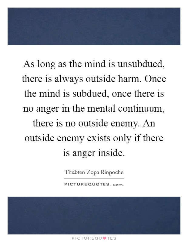 As long as the mind is unsubdued, there is always outside harm. Once the mind is subdued, once there is no anger in the mental continuum, there is no outside enemy. An outside enemy exists only if there is anger inside Picture Quote #1