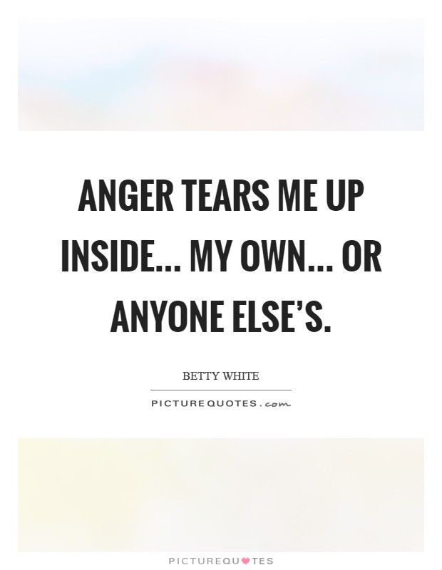 Anger tears me up inside... My own... or anyone else's. Picture Quote #1