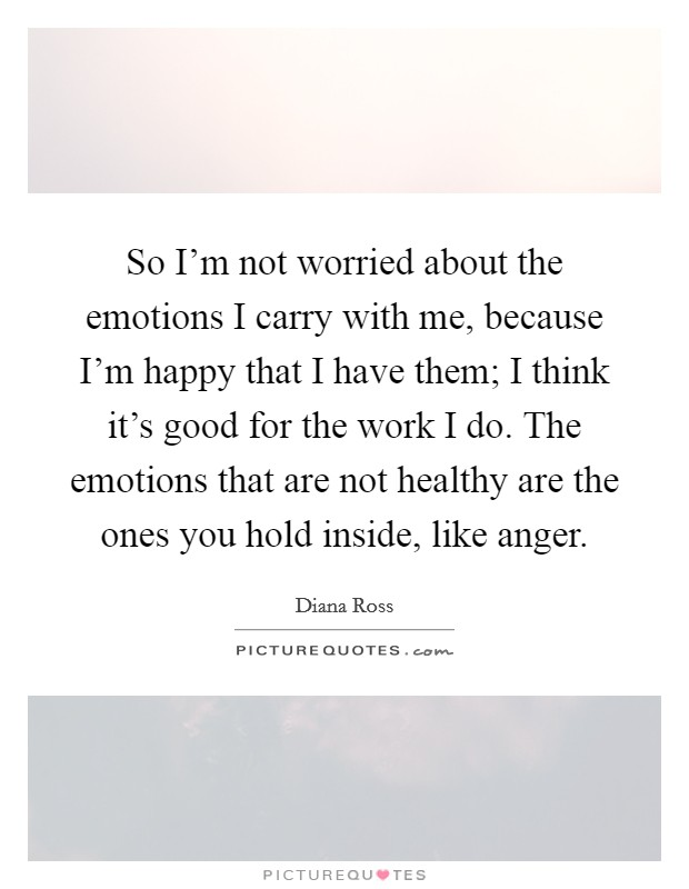 So I'm not worried about the emotions I carry with me, because I'm happy that I have them; I think it's good for the work I do. The emotions that are not healthy are the ones you hold inside, like anger Picture Quote #1