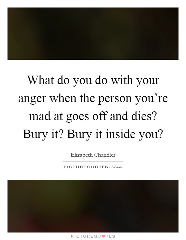 What do you do with your anger when the person you're mad at goes off and dies? Bury it? Bury it inside you? Picture Quote #1