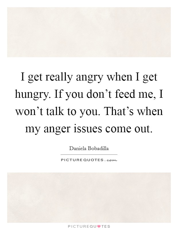 I get really angry when I get hungry. If you don't feed me, I won't talk to you. That's when my anger issues come out Picture Quote #1