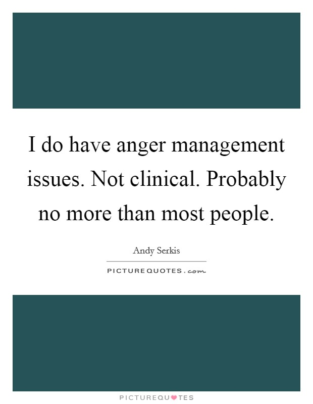 I do have anger management issues. Not clinical. Probably no more than most people Picture Quote #1