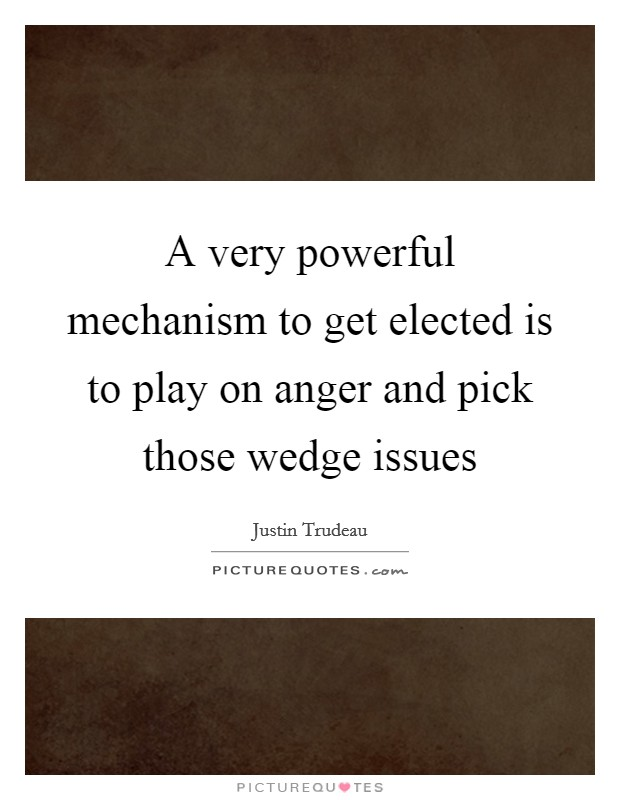 A very powerful mechanism to get elected is to play on anger and pick those wedge issues Picture Quote #1