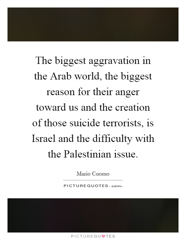 The biggest aggravation in the Arab world, the biggest reason for their anger toward us and the creation of those suicide terrorists, is Israel and the difficulty with the Palestinian issue Picture Quote #1