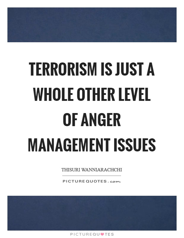 Terrorism is just a whole other level of anger management issues Picture Quote #1