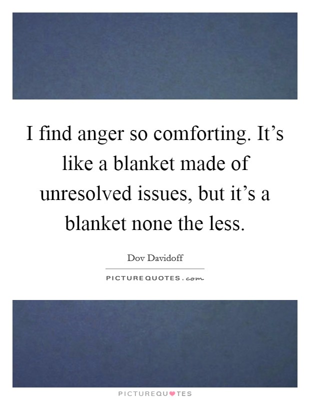 I find anger so comforting. It's like a blanket made of unresolved issues, but it's a blanket none the less Picture Quote #1