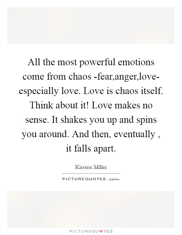 All the most powerful emotions come from chaos -fear,anger,love- especially love. Love is chaos itself. Think about it! Love makes no sense. It shakes you up and spins you around. And then, eventually , it falls apart Picture Quote #1