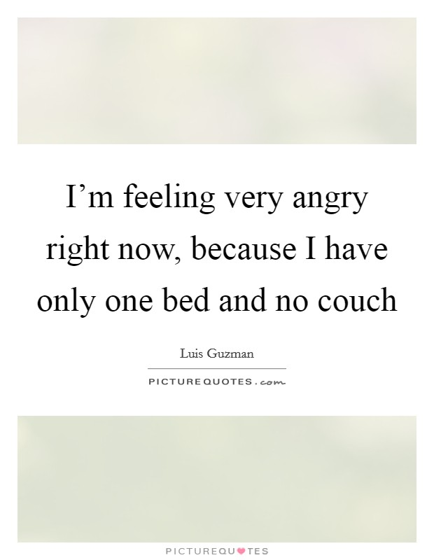I'm feeling very angry right now, because I have only one bed and no couch Picture Quote #1