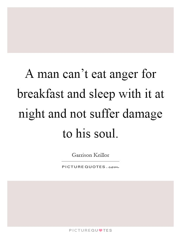 A man can't eat anger for breakfast and sleep with it at night and not suffer damage to his soul Picture Quote #1