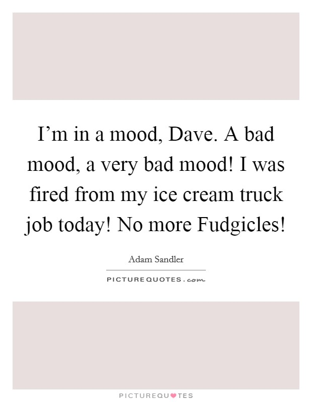 I'm in a mood, Dave. A bad mood, a very bad mood! I was fired from my ice cream truck job today! No more Fudgicles! Picture Quote #1