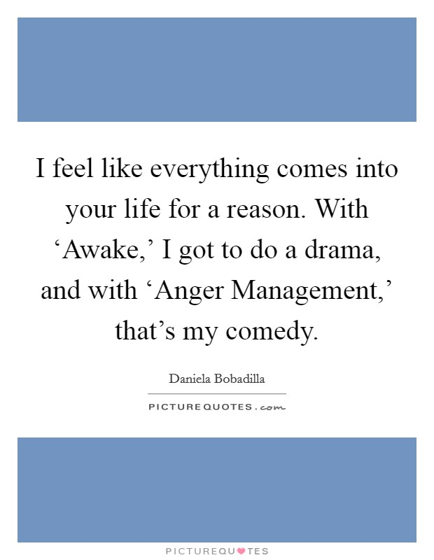 I feel like everything comes into your life for a reason. With 'Awake,' I got to do a drama, and with 'Anger Management,' that's my comedy Picture Quote #1