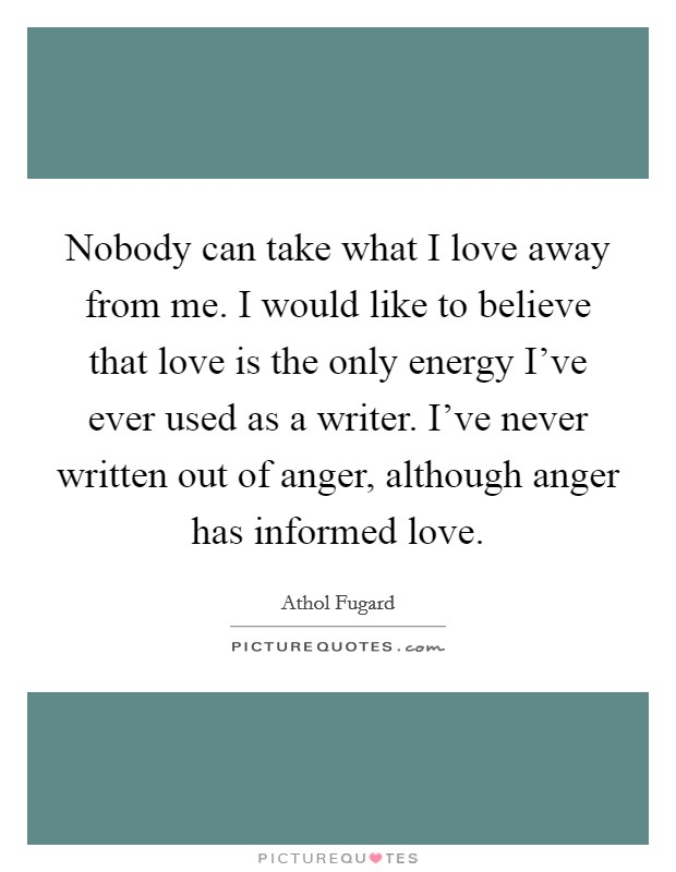 Nobody can take what I love away from me. I would like to believe that love is the only energy I've ever used as a writer. I've never written out of anger, although anger has informed love Picture Quote #1