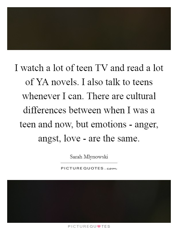 I watch a lot of teen TV and read a lot of YA novels. I also talk to teens whenever I can. There are cultural differences between when I was a teen and now, but emotions - anger, angst, love - are the same Picture Quote #1