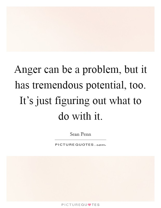 Anger can be a problem, but it has tremendous potential, too. It's just figuring out what to do with it Picture Quote #1