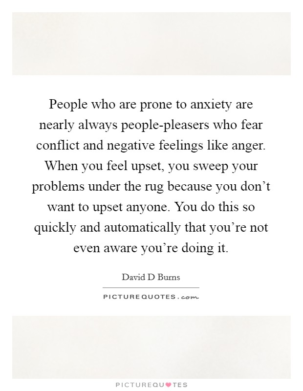 People who are prone to anxiety are nearly always people-pleasers who fear conflict and negative feelings like anger. When you feel upset, you sweep your problems under the rug because you don't want to upset anyone. You do this so quickly and automatically that you're not even aware you're doing it Picture Quote #1