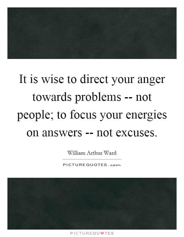 It is wise to direct your anger towards problems -- not people; to focus your energies on answers -- not excuses Picture Quote #1