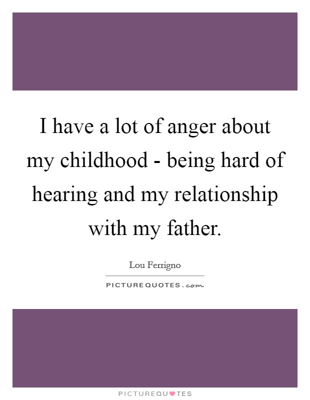 I have a lot of anger about my childhood - being hard of hearing and my relationship with my father Picture Quote #1