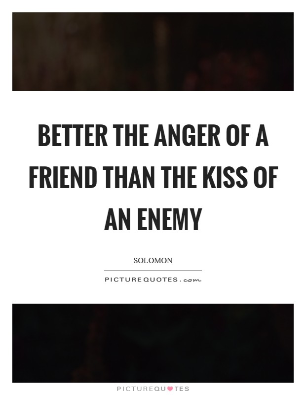 Better the anger of a friend than the kiss of an enemy Picture Quote #1