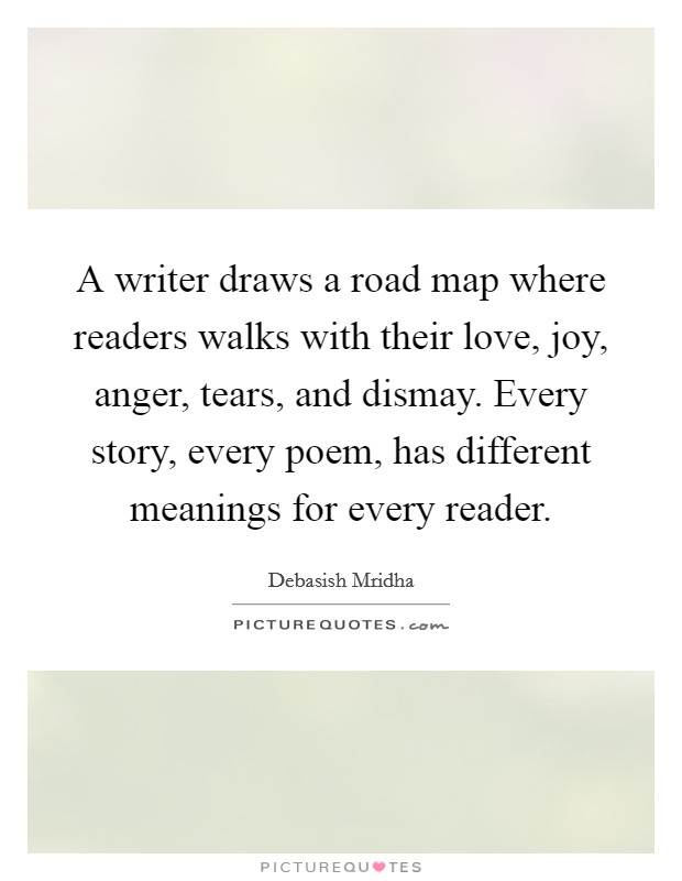 A writer draws a road map where readers walks with their love, joy, anger, tears, and dismay. Every story, every poem, has different meanings for every reader Picture Quote #1