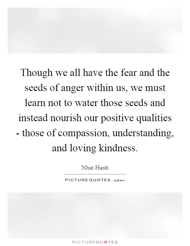Though we all have the fear and the seeds of anger within us, we must learn not to water those seeds and instead nourish our positive qualities - those of compassion, understanding, and loving kindness Picture Quote #1